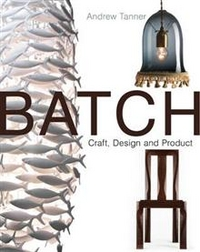 Batch. Craft, Design and Product, Andrew Tanner, 2010