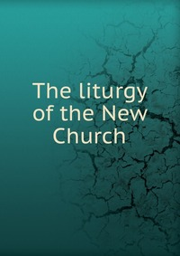 The liturgy of the New Church, , 0000