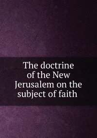 The doctrine of the New Jerusalem on the subject of faith, Swedenborg, 0000