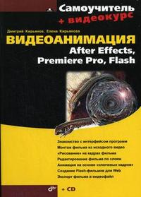 Видеоанимация: After Effects, Premiere Pro, Flash: самоучитель + Видеокурс (CD) (+ CD-ROM), Кирьянов Д.В., 2007