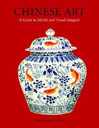 Chinese Art: A Guide To Motifs And Visual Imagery, Patricia Bjaaland Welch, 2008