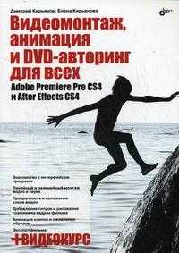 Видеомонтаж, анимация и DVD-авторинг для всех: Adobe Premiere Pro CS4 и After Effects CS4 (+ DVD), Кирьянов Д.В., 2010