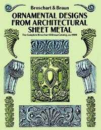 Ornamental Designs from Architectural Sheet Metal: The Complete Broschart & Braun Catalog, ca. 1900, Jacob Broschart, 1992